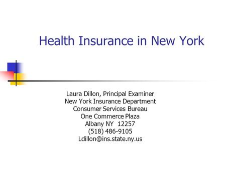 Health Insurance in New York Laura Dillon, Principal Examiner New York Insurance Department Consumer Services Bureau One Commerce Plaza Albany NY 12257.