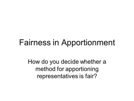 Fairness in Apportionment How do you decide whether a method for apportioning representatives is fair?