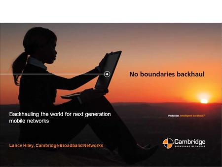 Slide 1 Backhauling the world for next generation mobile networks Lance Hiley, Cambridge Broadband Networks.