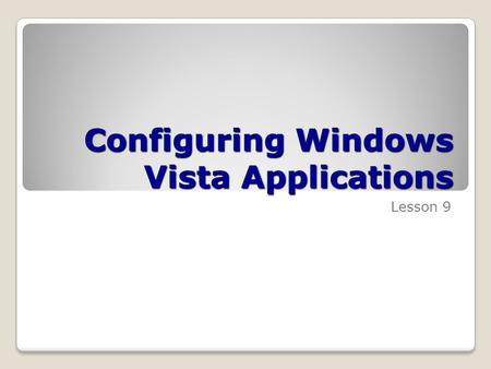 Configuring Windows Vista Applications Lesson 9. Skills Matrix Technology SkillObjective DomainObjective # Configuring Internet Explorer 7 Configure Windows.