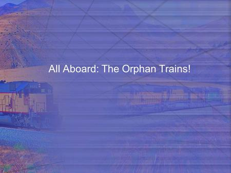 All Aboard: The Orphan Trains!. Take a Trip! You are going on a very looooong trip and are going to be gone a looooong time. With an assigned partner,