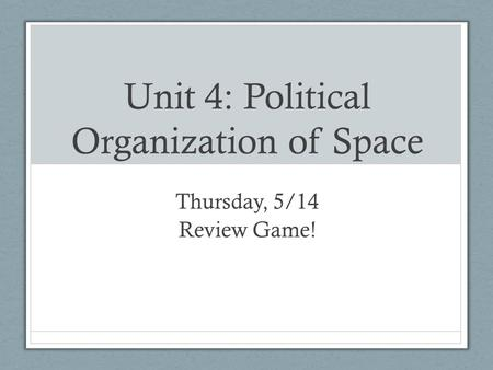 Unit 4: Political Organization of Space Thursday, 5/14 Review Game!
