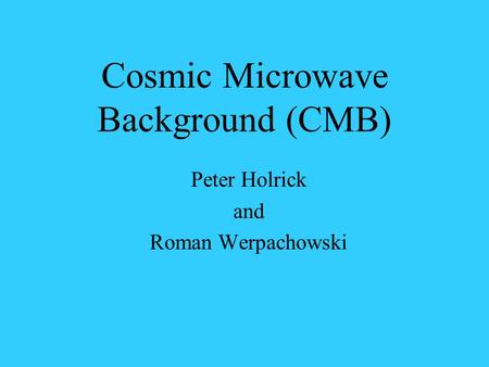 Cosmic Microwave Background (CMB) Peter Holrick and Roman Werpachowski.