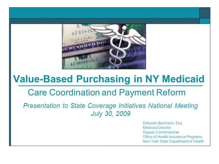 Value-Based Purchasing in NY Medicaid Deborah Bachrach, Esq. Medicaid Director Deputy Commissioner Office of Health Insurance Programs New York State Department.