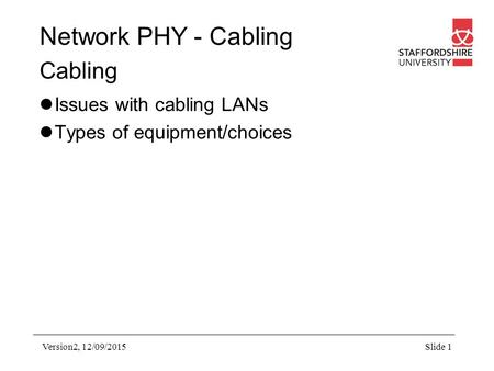 Network PHY - Cabling Cabling Issues with cabling LANs Types of equipment/choices Version2, 12/09/2015Slide 1.