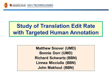 Matthew Snover (UMD) Bonnie Dorr (UMD) Richard Schwartz (BBN) Linnea Micciulla (BBN) John Makhoul (BBN) Study of Translation Edit Rate with Targeted Human.