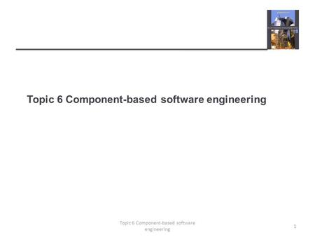 Topic 6 Component-based software engineering 1. Topics covered  Components and component models  CBSE processes  Component composition 2 Topic 6 Component-based.