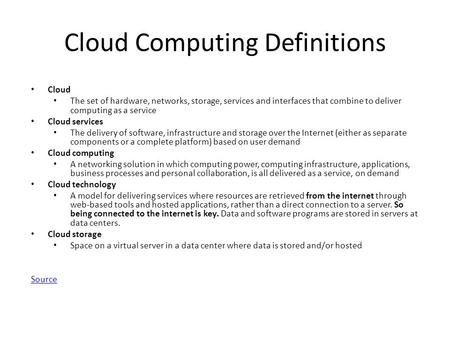 Cloud Computing Definitions Cloud The set of hardware, networks, storage, services and interfaces that combine to deliver computing as a service Cloud.