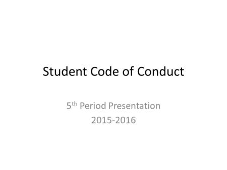 Student Code of Conduct 5 th Period Presentation 2015-2016.