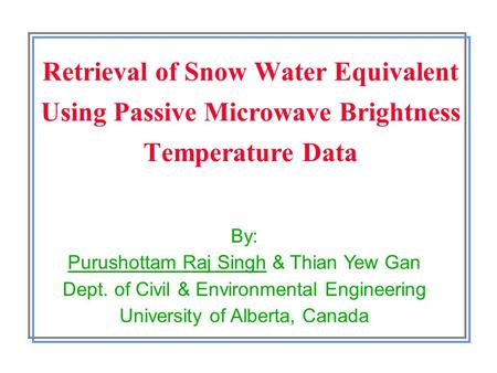 Retrieval of Snow Water Equivalent Using Passive Microwave Brightness Temperature Data By: Purushottam Raj Singh & Thian Yew Gan Dept. of Civil & Environmental.