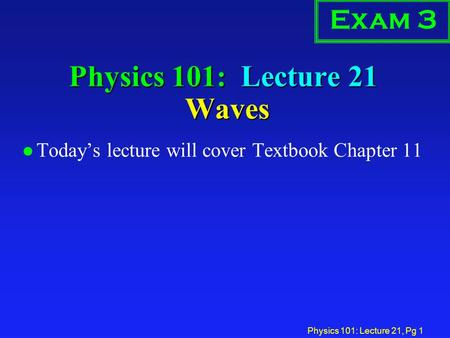Physics 101: Lecture 21, Pg 1 Physics 101: Lecture 21 Waves Exam 3 l Today's lecture will cover Textbook Chapter 11.
