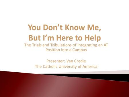 The Trials and Tribulations of Integrating an AT Position into a Campus Presenter: Van Credle The Catholic University of America.