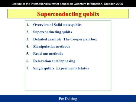 Per Delsing Lecture at the international summer school on Quantum Information, Dresden 2005 Superconducting qubits 1.Overview of Solid state qubits 2.Superconducting.