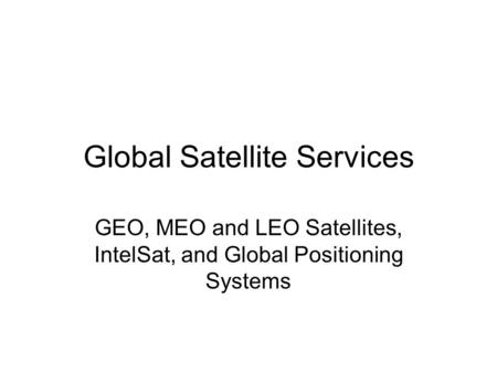 Global Satellite Services GEO, MEO and LEO Satellites, IntelSat, and Global Positioning Systems.