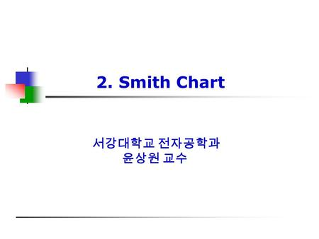 서강대학교 전자공학과 윤상원 교수 2. Smith Chart. Microwave & Millimeter-wave Lab. 2 차 례차 례 1. Smith chart ; introduction -------------------------------- 2. Reflection.
