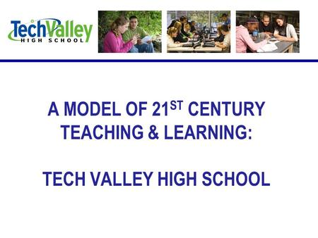 A MODEL OF 21 ST CENTURY TEACHING & LEARNING: TECH VALLEY HIGH SCHOOL.