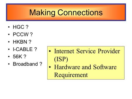 Making Connections HGC ? PCCW ? HKBN ? I-CABLE ? 56K ? Broadband ? Internet Service Provider (ISP) Hardware and Software Requirement.