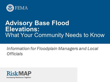 Advisory Base Flood Elevations: What Your Community Needs to Know Information for Floodplain Managers and Local Officials.