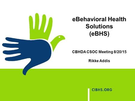 EBehavioral Health Solutions (eBHS) CBHDA CSOC Meeting 8/20/15 Rikke Addis.