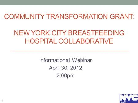 COMMUNITY TRANSFORMATION GRANT: NEW YORK CITY BREASTFEEDING HOSPITAL COLLABORATIVE Informational Webinar April 30, 2012 2:00pm 1.