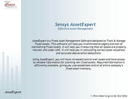 AssetExpert >> Press Enter to go to the Next Slide Sensys AssetExpert Effective Asset Management AssetExpert is a Fixed Asset Management Software designed.