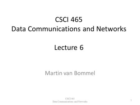CSCI 465 Data Communications and Networks Lecture 6 Martin van Bommel CSCI 465 Data Communications and Networks 1.