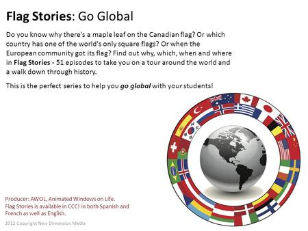 Flag Stories: Go Global Do you know why there's a maple leaf on the Canadian flag? Or which country has one of the world's only square flags? Or when the.