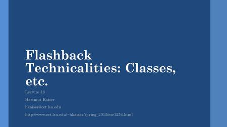 Flashback Technicalities: Classes, etc. Lecture 13 Hartmut Kaiser