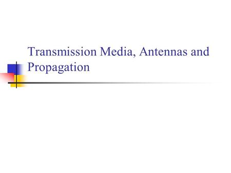 Transmission Media, Antennas and Propagation. Classifications of Transmission Media Transmission Medium Physical path between transmitter and receiver.