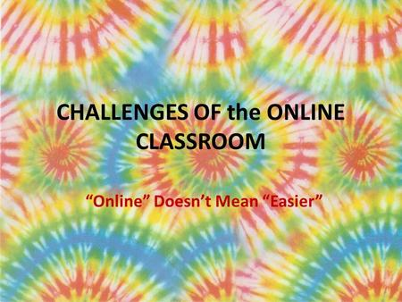 "CHALLENGES OF the ONLINE CLASSROOM ""Online"" Doesn't Mean ""Easier"""