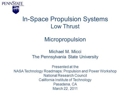 In-Space Propulsion Systems Low Thrust Micropropulsion Michael M. Micci The Pennsylvania State University Presented at the NASA Technology Roadmaps: Propulsion.