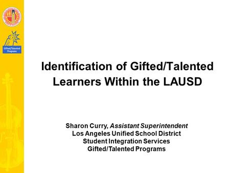 Identification of Gifted/Talented Learners Within the LAUSD Sharon Curry, Assistant Superintendent Los Angeles Unified School District Student Integration.