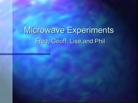 Microwave Experiments Fred, Geoff, Lise,and Phil.