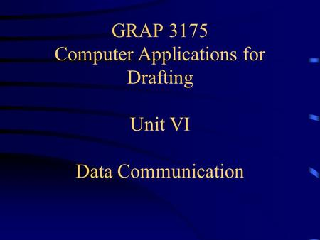 GRAP 3175 Computer Applications for Drafting Unit VI Data Communication.