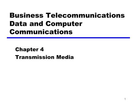 1 Business Telecommunications Data and Computer Communications Chapter 4 Transmission Media.