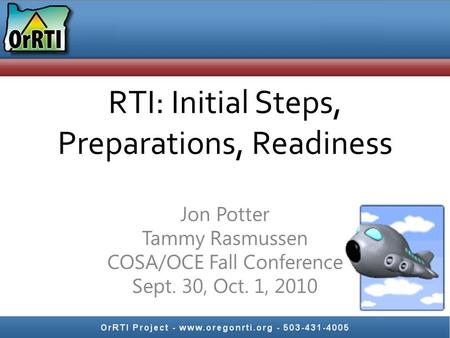 RTI: Initial Steps, Preparations, Readiness Jon Potter Tammy Rasmussen COSA/OCE Fall Conference Sept. 30, Oct. 1, 2010.