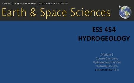 ESS 454 HYDROGEOLOGY Module 1 Course Overview, Hydrogeology History, Hydrologic Cycle, Sustainability I & II.