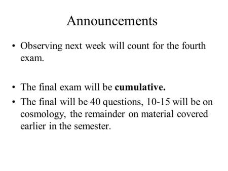 Announcements Observing next week will count for the fourth exam. The final exam will be cumulative. The final will be 40 questions, 10-15 will be on cosmology,