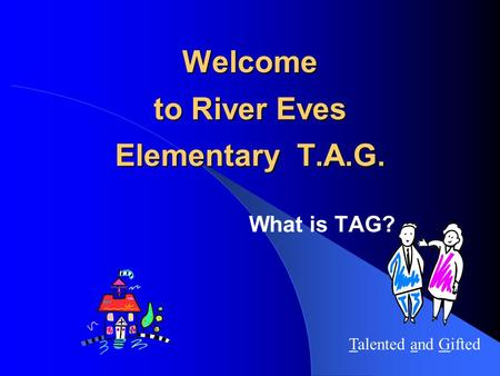 Welcome to River Eves Elementary T.A.G. What is TAG? Talented and Gifted.