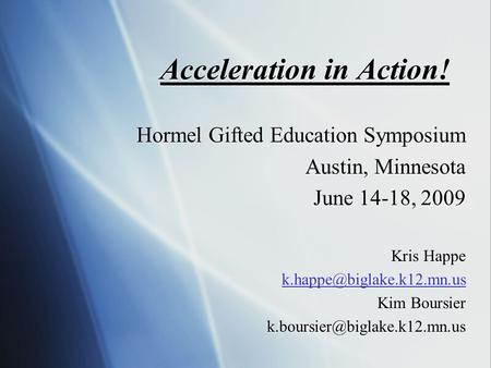 Acceleration in Action! Hormel Gifted Education Symposium Austin, Minnesota June 14-18, 2009 Kris Happe Kim Boursier
