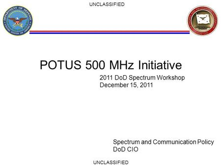 UNCLASSIFIED POTUS 500 MHz Initiative Spectrum and Communication Policy DoD CIO 2011 DoD Spectrum Workshop December 15, 2011.