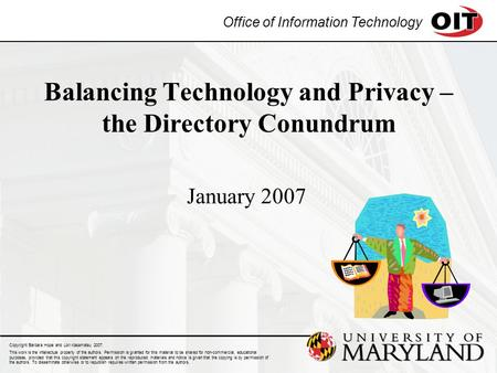 Office of Information Technology Balancing Technology and Privacy – the Directory Conundrum January 2007 Copyright Barbara Hope and Lori Kasamatsu 2007.