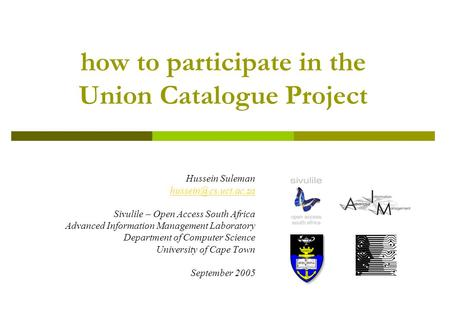 How to participate in the Union Catalogue Project Hussein Suleman Sivulile – Open Access South Africa Advanced Information Management.