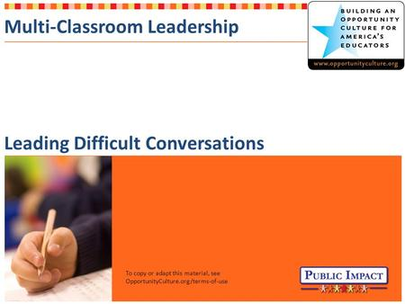 Multi-Classroom Leadership Leading Difficult Conversations To copy or adapt this material, see OpportunityCulture.org/terms-of-use.