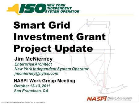 © 2011 New York Independent System Operator, Inc. All Rights Reserved. Smart Grid Investment Grant Project Update Jim McNierney Enterprise Architect New.