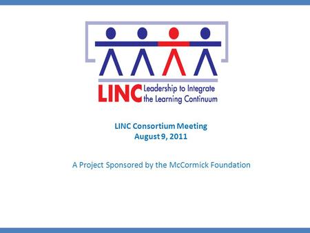 A Project Sponsored by the McCormick Foundation LINC Consortium Meeting August 9, 2011.