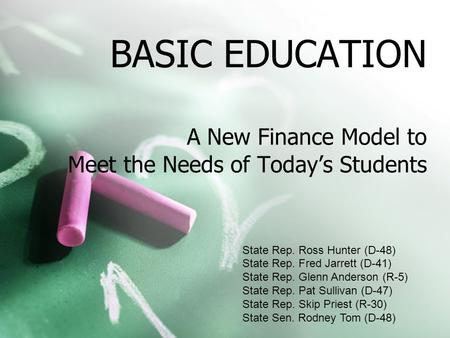 BASIC EDUCATION A New Finance Model to Meet the Needs of Today's Students State Rep. Ross Hunter (D-48) State Rep. Fred Jarrett (D-41) State Rep. Glenn.