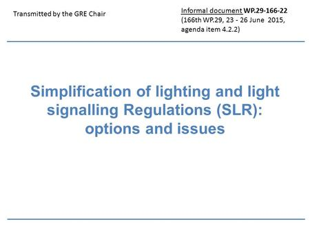 Simplification of lighting and light signalling Regulations (SLR): options and issues Transmitted by the GRE Chair Informal document WP.29-166-22 (166th.
