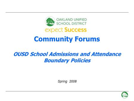- 0 - Community Forums OUSD School Admissions and Attendance Boundary Policies Spring 2008.