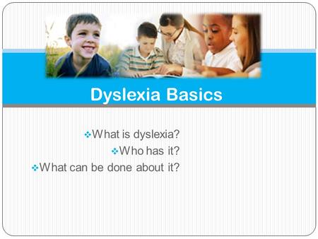  What is dyslexia?  Who has it?  What can be done about it? Dyslexia Basics.